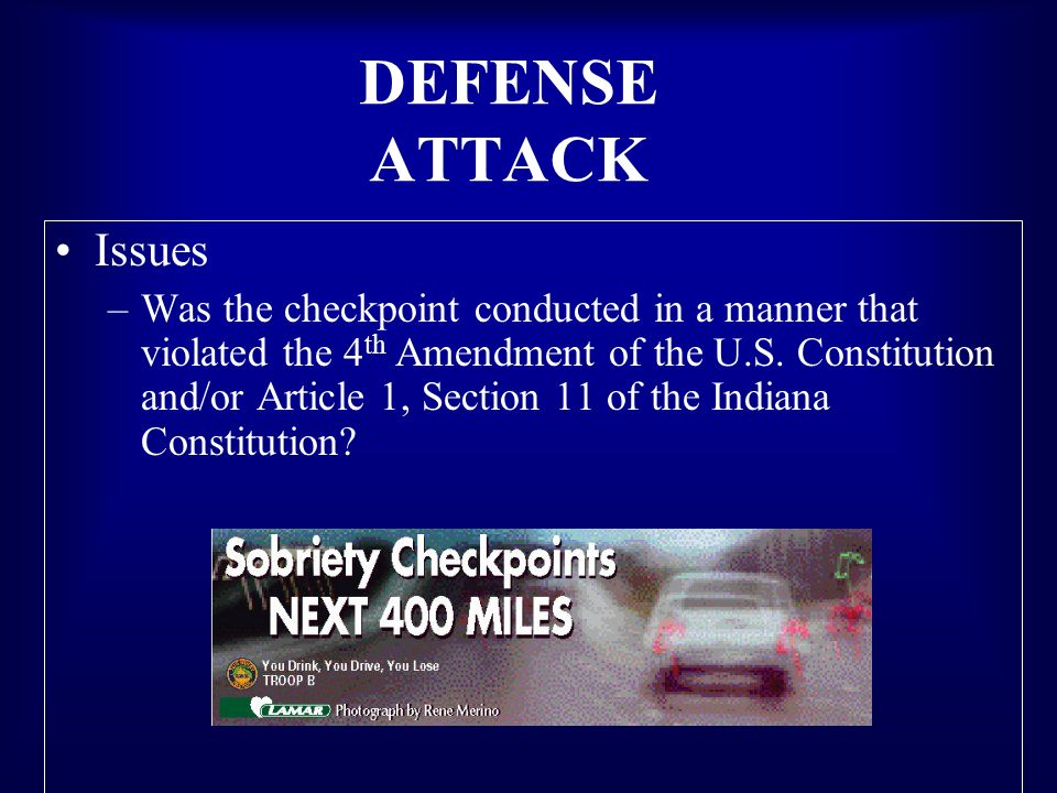 DEFENSE ATTACK Issues –Was the checkpoint conducted in a manner that violated the 4 th Amendment of the U.S. Constitution and/or Article 1, Section 11