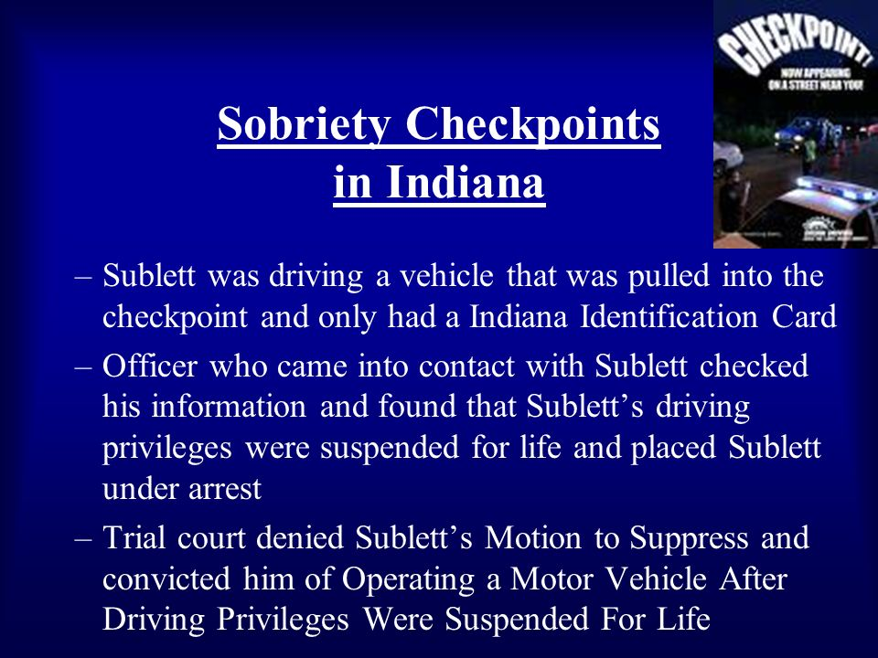 Sobriety Checkpoints in Indiana –Sublett was driving a vehicle that was pulled into the checkpoint and only had a Indiana Identification Card –Officer who came into contact with Sublett checked his information and found that Subletts driving privileges were suspended for life and placed Sublett under arrest –Trial court denied Subletts Motion to Suppress and convicted him of Operating a Motor Vehicle After Driving Privileges Were Suspended For Life