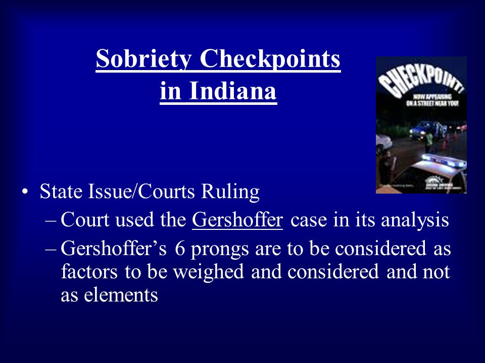 Sobriety Checkpoints in Indiana State Issue/Courts Ruling –Court used the Gershoffer case in its analysis –Gershoffers 6 prongs are to be considered as factors to be weighed and considered and not as elements