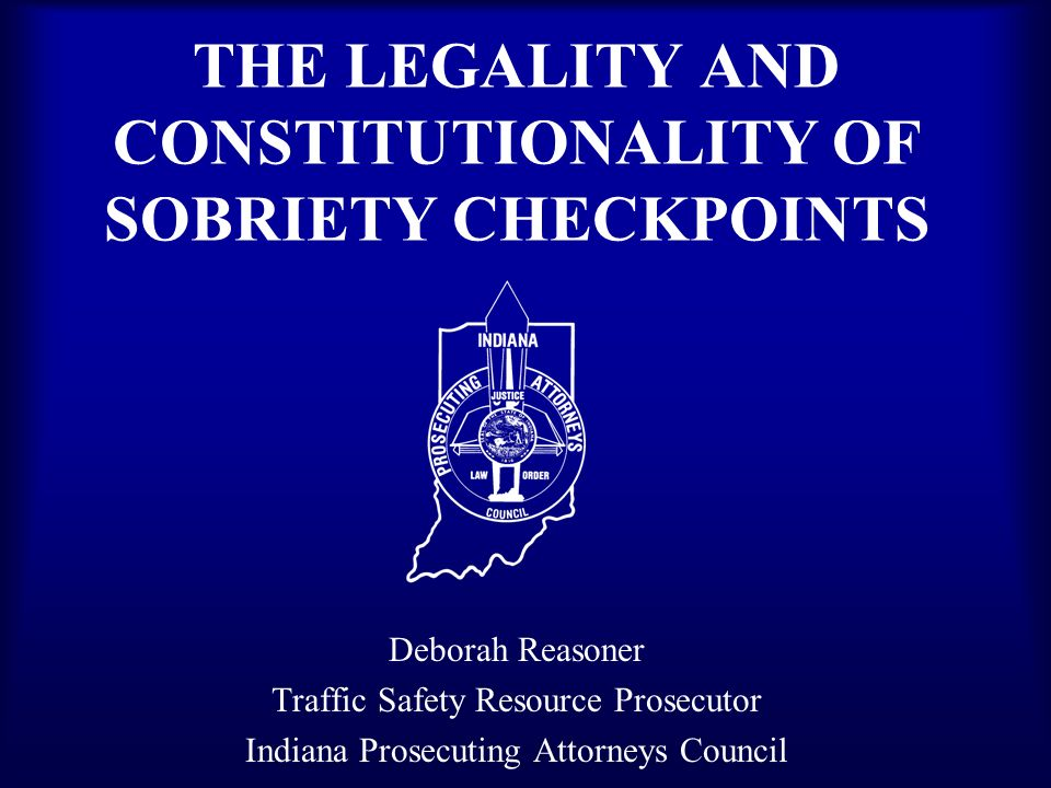 THE LEGALITY AND CONSTITUTIONALITY OF SOBRIETY CHECKPOINTS Deborah Reasoner Traffic Safety Resource Prosecutor Indiana Prosecuting Attorneys Council