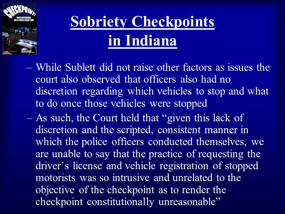 Sobriety Checkpoints in Indiana –While Sublett did not raise other factors as issues the court also observed that officers also had no discretion rega