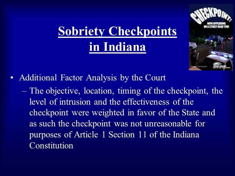 Sobriety Checkpoints in Indiana Additional Factor Analysis by the Court –The objective, location, timing of the checkpoint, the level of intrusion and the effectiveness of the checkpoint were weighted in favor of the State and as such the checkpoint was not unreasonable for purposes of Article 1 Section 11 of the Indiana Constitution