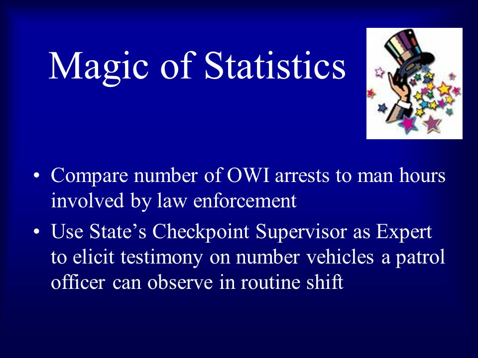 Magic of Statistics Compare number of OWI arrests to man hours involved by law enforcement Use States Checkpoint Supervisor as Expert to elicit testimony on number vehicles a patrol officer can observe in routine shift