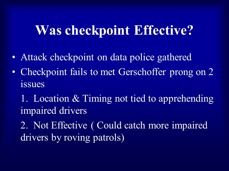 Was checkpoint Effective? Attack checkpoint on data police gathered Checkpoint fails to met Gerschoffer prong on 2 issues 1. Location & Timing not tie