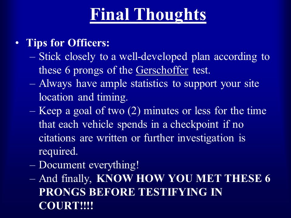 Final Thoughts Tips for Officers: –Stick closely to a well-developed plan according to these 6 prongs of the Gerschoffer test.