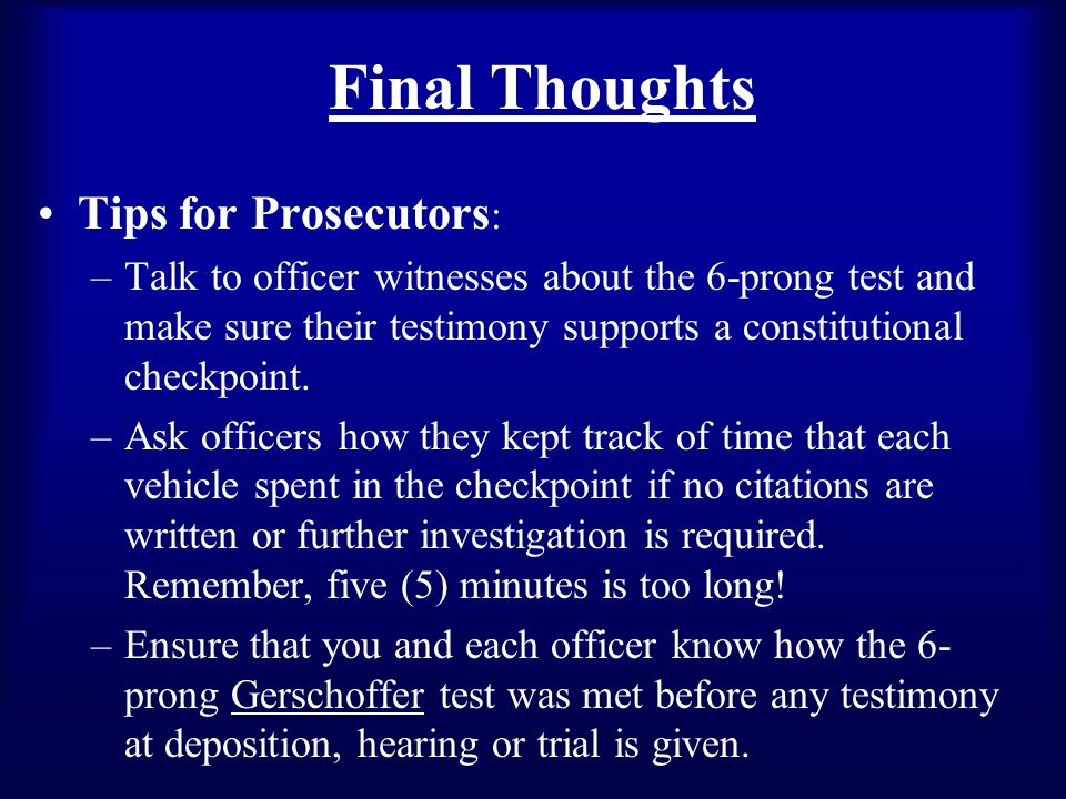 Final Thoughts Tips for Prosecutors : –Talk to officer witnesses about the 6-prong test and make sure their testimony supports a constitutional checkpoint.