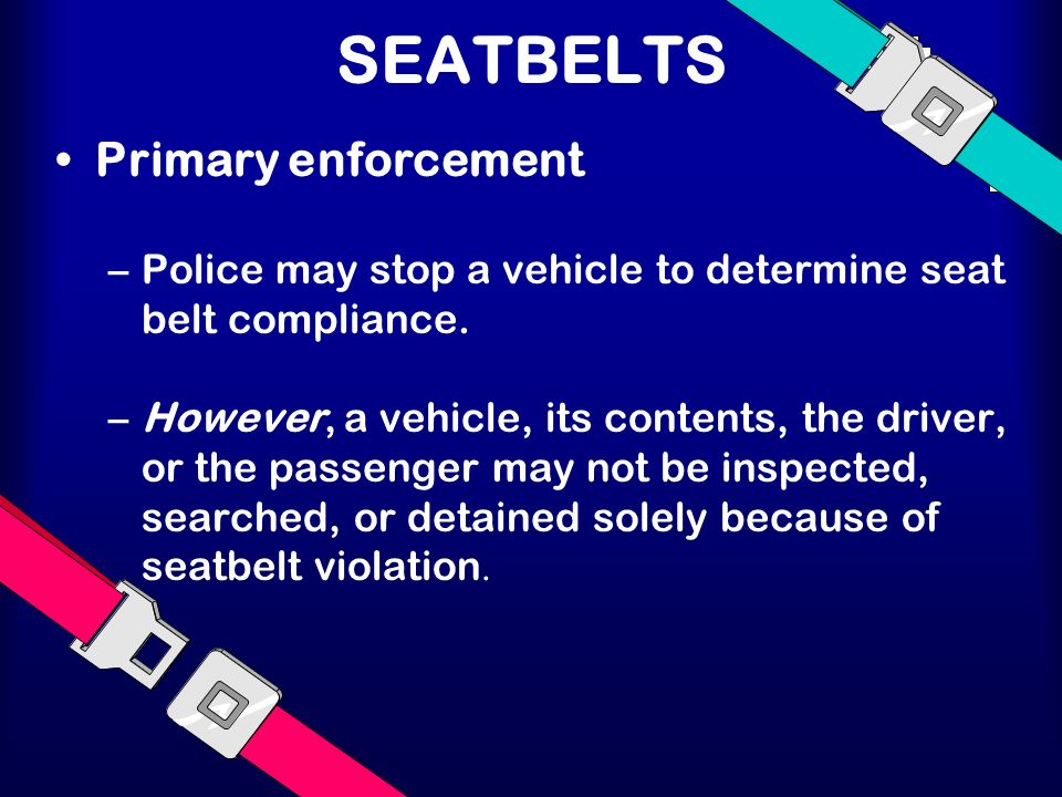SEATBELTS Primary enforcement –Police may stop a vehicle to determine seat belt compliance. –However, a vehicle, its contents, the driver, or the pass