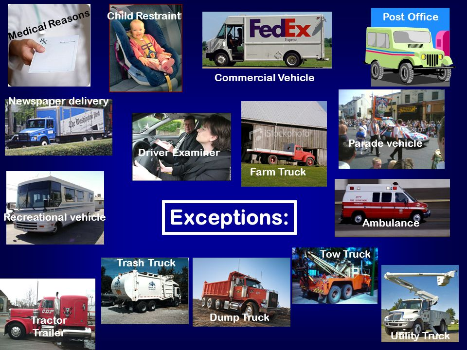 Exceptions: Medical Reasons Child Restraint Commercial Vehicle Post Office Newspaper delivery Driver Examiner Farm Truck Parade vehicle Recreational vehicle Ambulance Tractor Trailer Trash Truck Dump Truck Tow Truck Utility Truck