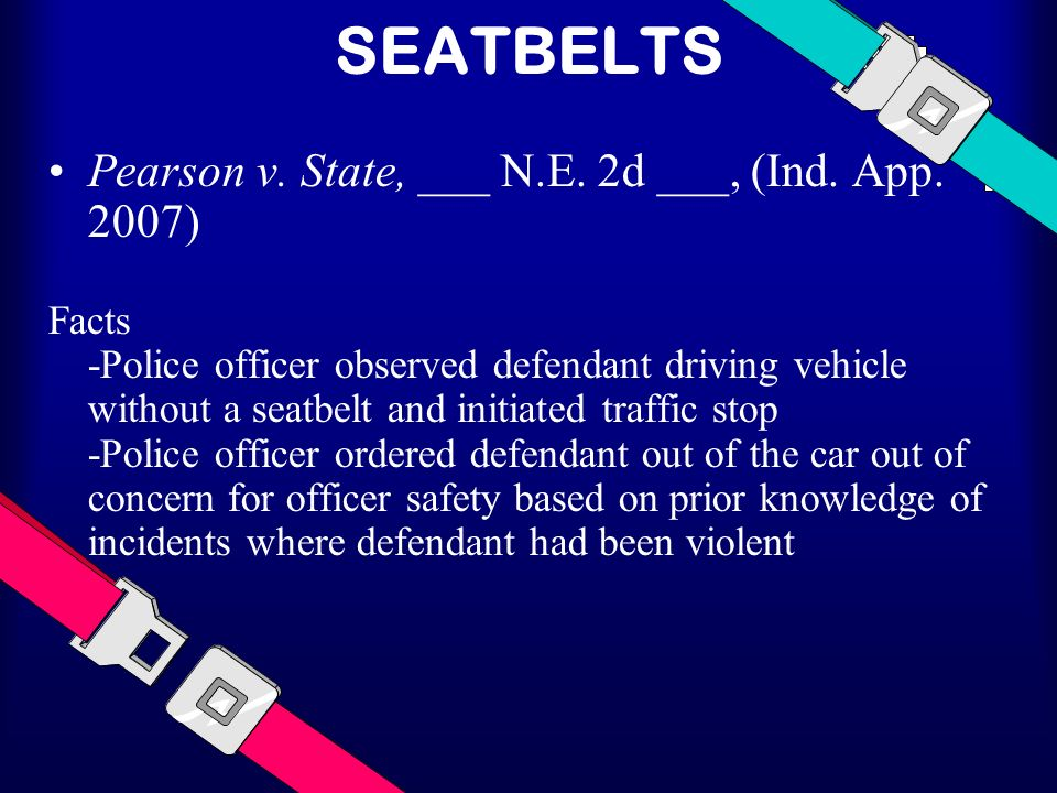 SEATBELTS Pearson v. State, ___ N.E. 2d ___, (Ind. App. 2007) Facts -Police officer observed defendant driving vehicle without a seatbelt and initiate
