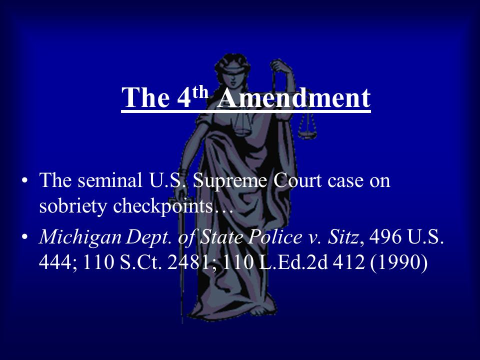The 4 th Amendment The seminal U.S. Supreme Court case on sobriety checkpoints… Michigan Dept. of State Police v. Sitz, 496 U.S. 444; 110 S.Ct. 2481;