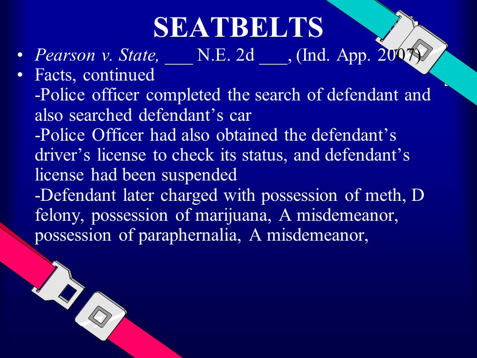 SEATBELTS Pearson v. State, ___ N.E. 2d ___, (Ind. App. 2007) Facts, continued -Police officer completed the search of defendant and also searched def