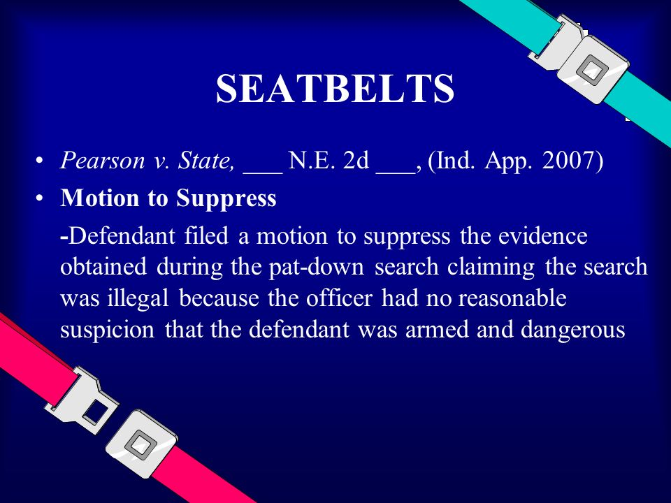 SEATBELTS Pearson v. State, ___ N.E. 2d ___, (Ind. App. 2007) Motion to Suppress -Defendant filed a motion to suppress the evidence obtained during th
