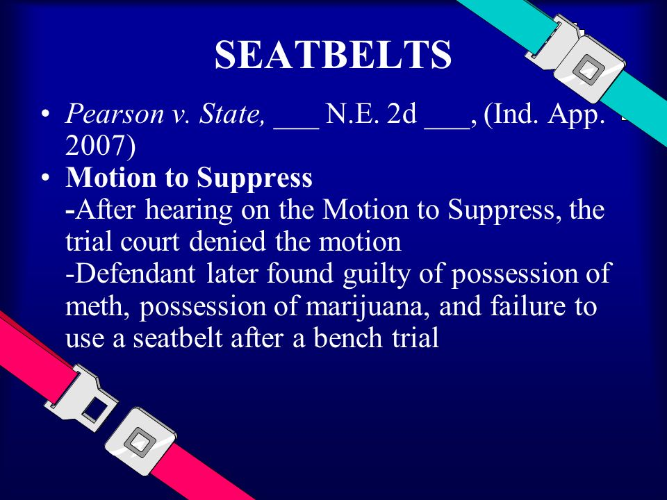 SEATBELTS Pearson v. State, ___ N.E. 2d ___, (Ind. App. 2007) Motion to Suppress -After hearing on the Motion to Suppress, the trial court denied the