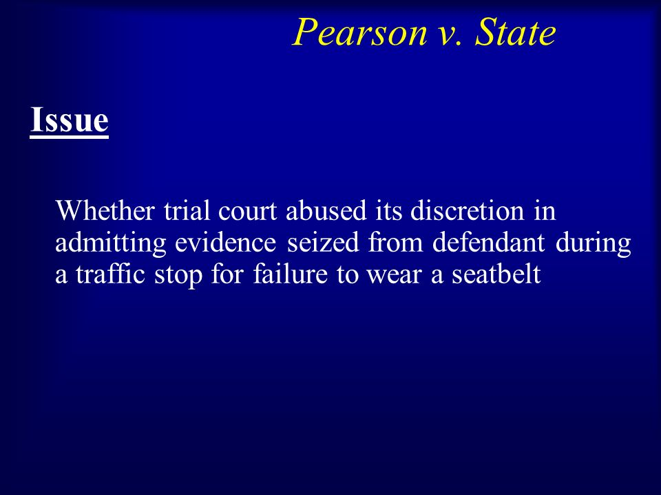 Pearson v. State Issue Whether trial court abused its discretion in admitting evidence seized from defendant during a traffic stop for failure to wear