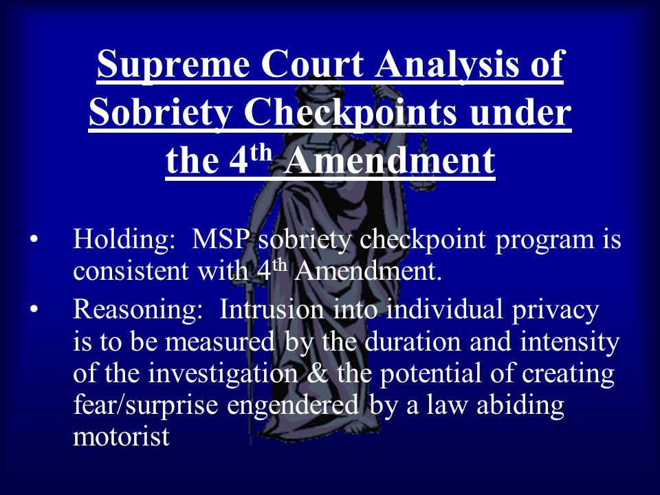 Supreme Court Analysis of Sobriety Checkpoints under the 4 th Amendment Holding: MSP sobriety checkpoint program is consistent with 4 th Amendment. Re
