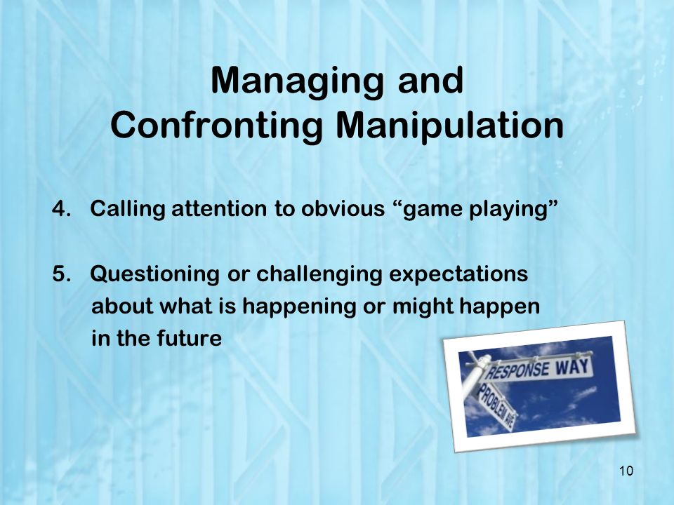 Managing and Confronting Manipulation 4.Calling attention to obvious game playing 5.Questioning or challenging expectations about what is happening or might happen in the future 10
