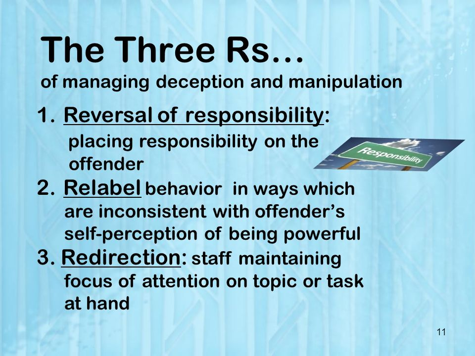 The Three Rs… of managing deception and manipulation 11 1.Reversal of responsibility: placing responsibility on the offender 2.Relabel behavior in ways which are inconsistent with offenders self-perception of being powerful 3.