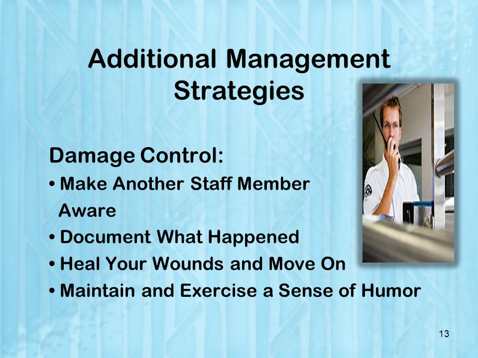 Additional Management Strategies Damage Control: Make Another Staff Member Aware Document What Happened Heal Your Wounds and Move On Maintain and Exercise a Sense of Humor 13