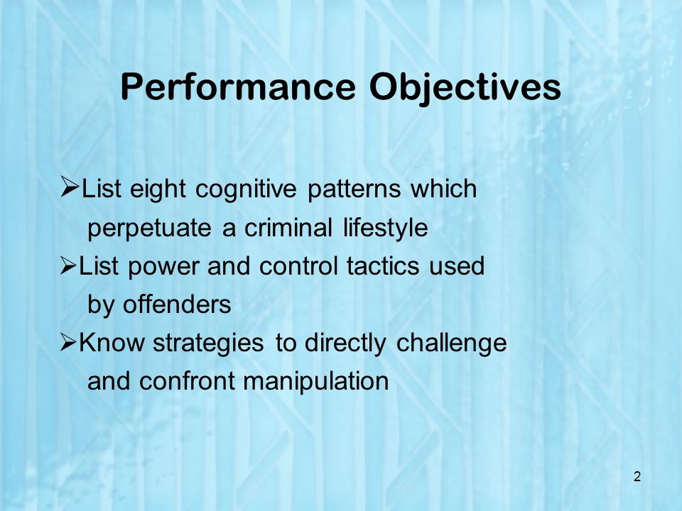 Performance Objectives List eight cognitive patterns which perpetuate a criminal lifestyle List power and control tactics used by offenders Know strategies to directly challenge and confront manipulation 2