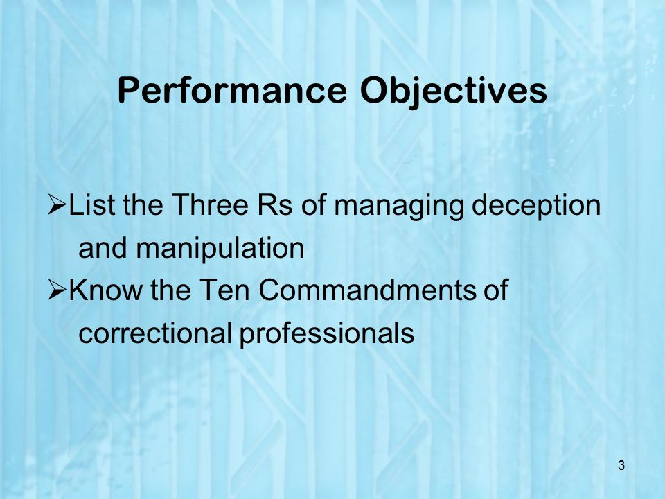 Performance Objectives List the Three Rs of managing deception and manipulation Know the Ten Commandments of correctional professionals 3