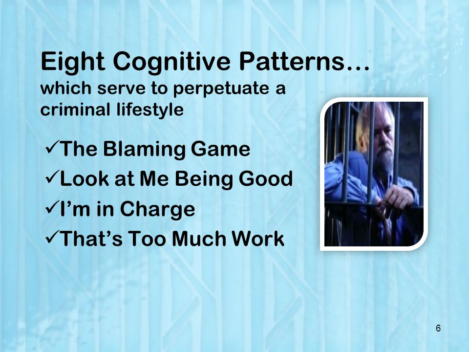 Eight Cognitive Patterns… which serve to perpetuate a criminal lifestyle The Blaming Game Look at Me Being Good Im in Charge Thats Too Much Work 6