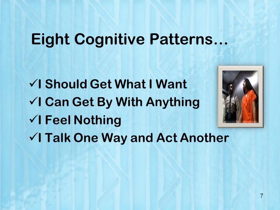 Eight Cognitive Patterns… I Should Get What I Want I Can Get By With Anything I Feel Nothing I Talk One Way and Act Another 7