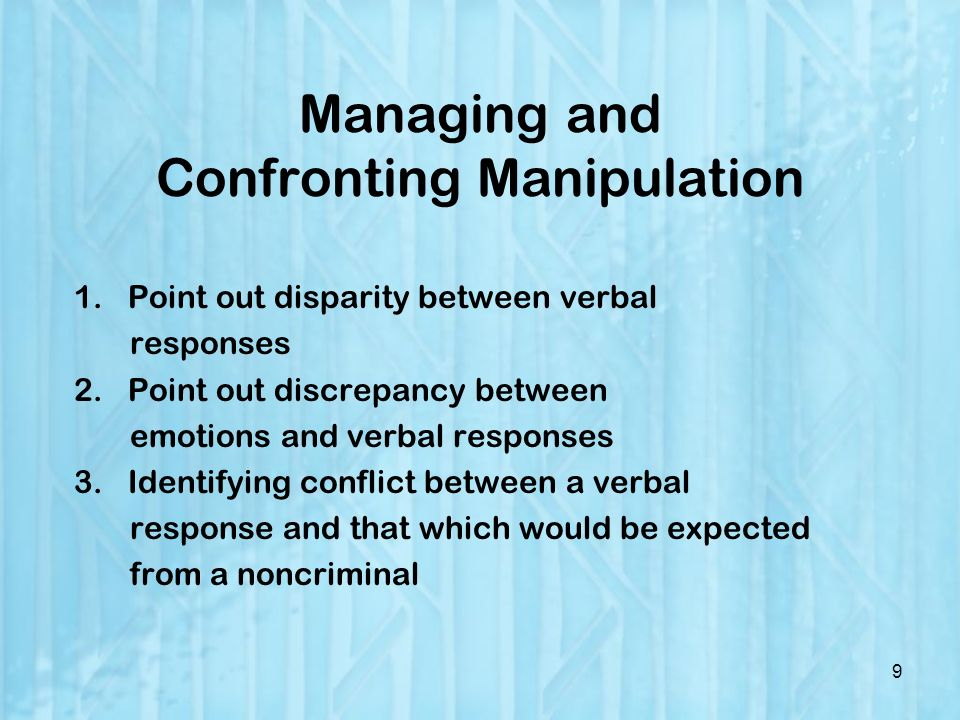 Managing and Confronting Manipulation 1.Point out disparity between verbal responses 2.Point out discrepancy between emotions and verbal responses 3.Identifying conflict between a verbal response and that which would be expected from a noncriminal 9