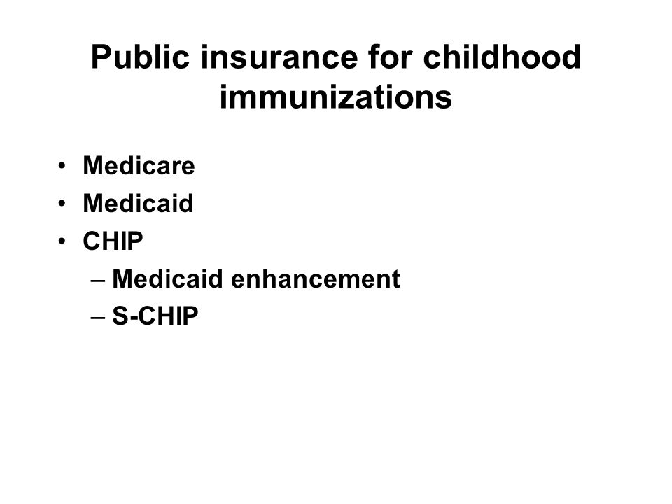 Public insurance for childhood immunizations Medicare Medicaid CHIP –Medicaid enhancement –S-CHIP