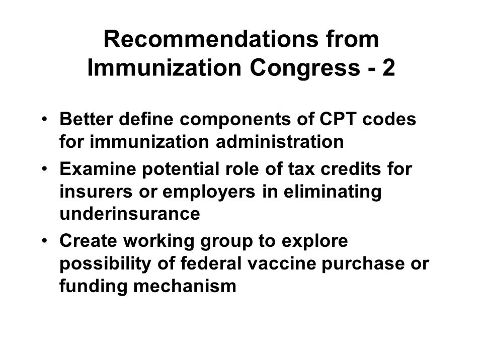 Recommendations from Immunization Congress - 2 Better define components of CPT codes for immunization administration Examine potential role of tax cre