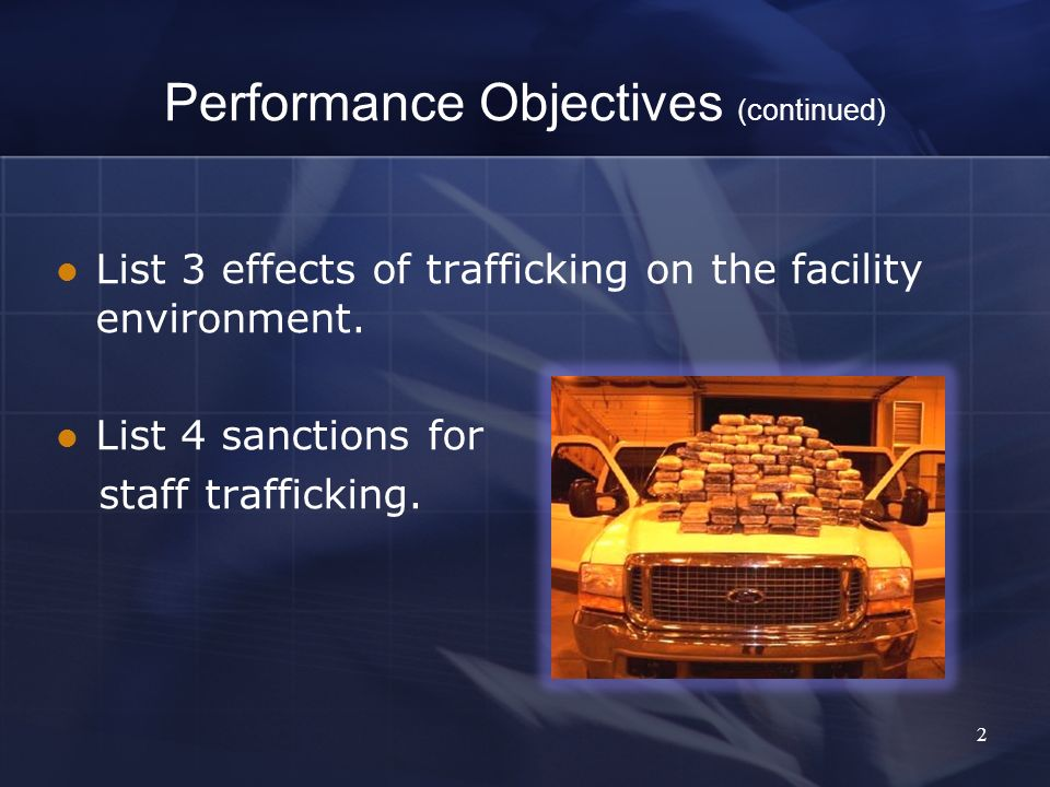 Performance Objectives (continued) List 3 effects of trafficking on the facility environment.