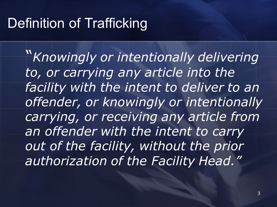 Definition of Trafficking Knowingly or intentionally delivering to, or carrying any article into the facility with the intent to deliver to an offender, or knowingly or intentionally carrying, or receiving any article from an offender with the intent to carry out of the facility, without the prior authorization of the Facility Head.