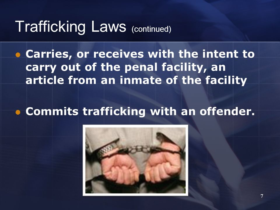 Trafficking Laws (continued) Carries, or receives with the intent to carry out of the penal facility, an article from an inmate of the facility Commits trafficking with an offender.