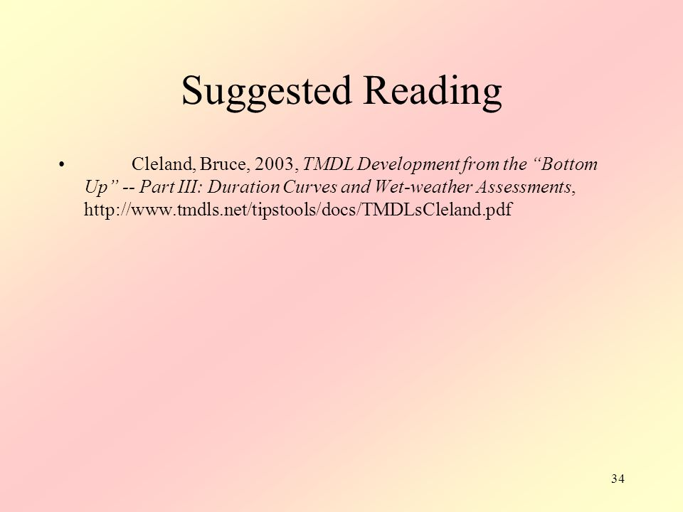 34 Suggested Reading Cleland, Bruce, 2003, TMDL Development from the Bottom Up -- Part III: Duration Curves and Wet-weather Assessments, http://www.tmdls.net/tipstools/docs/TMDLsCleland.pdf