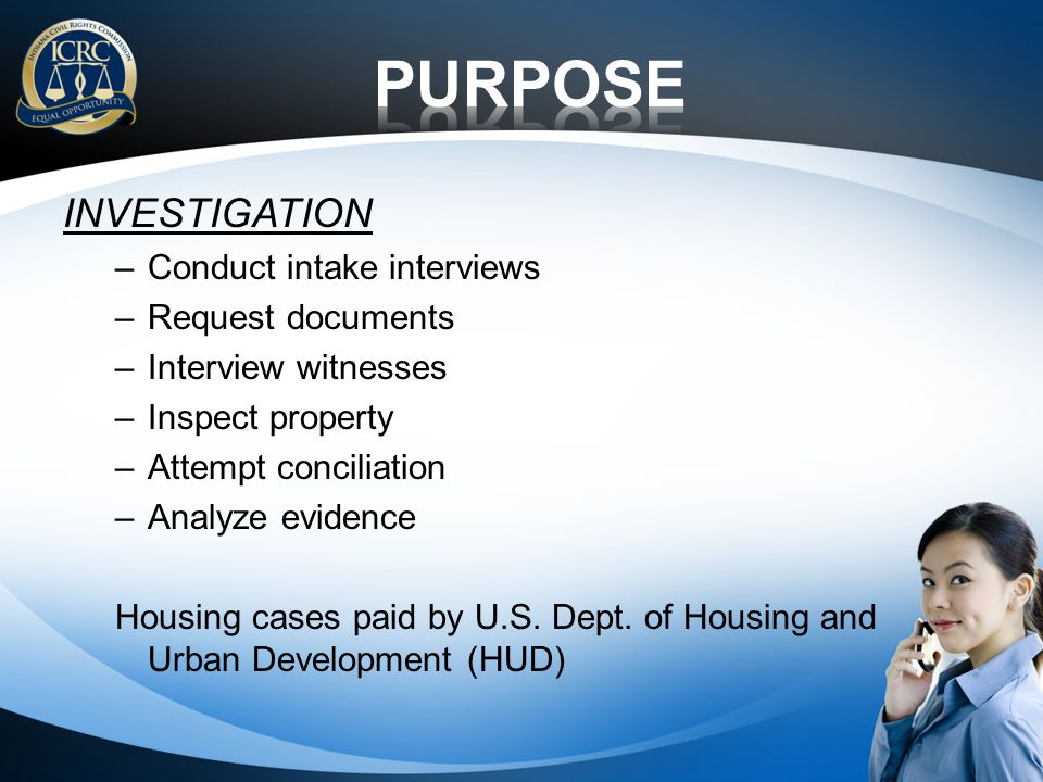 INVESTIGATION –Conduct intake interviews –Request documents –Interview witnesses –Inspect property –Attempt conciliation –Analyze evidence Housing cases paid by U.S.