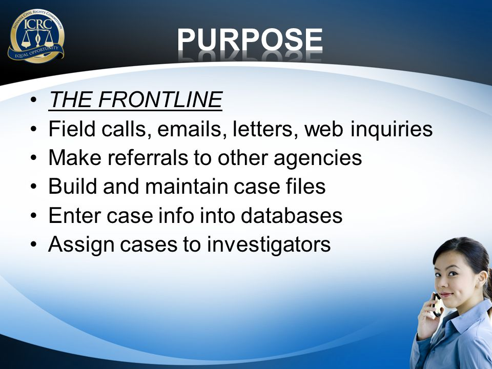 THE FRONTLINE Field calls, emails, letters, web inquiries Make referrals to other agencies Build and maintain case files Enter case info into databases Assign cases to investigators
