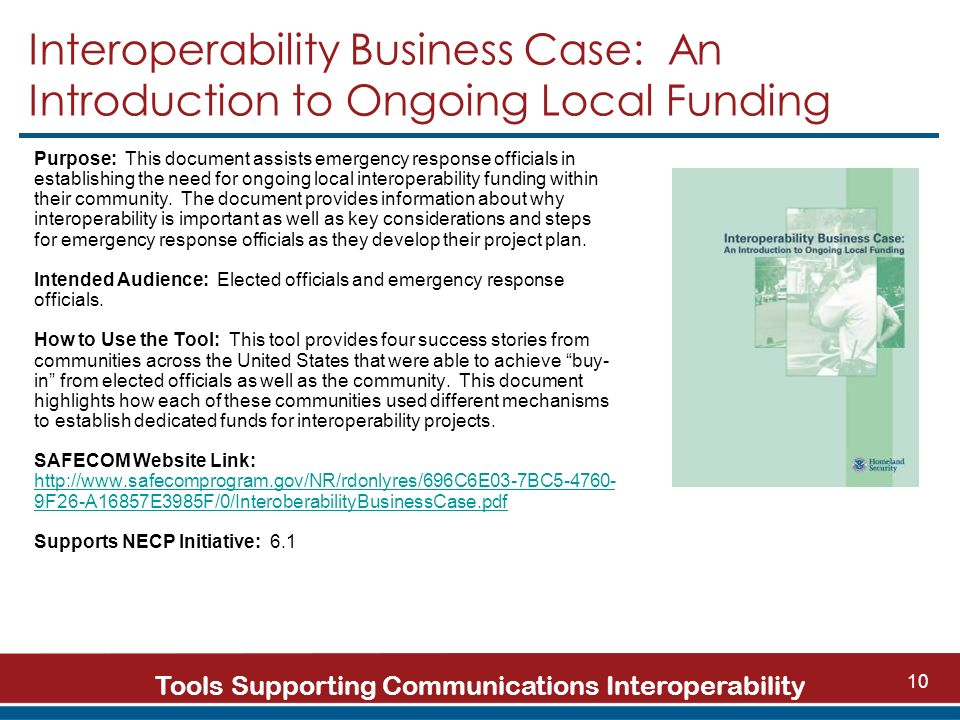Tools Supporting Communications Interoperability 10 Interoperability Business Case: An Introduction to Ongoing Local Funding Purpose: This document assists emergency response officials in establishing the need for ongoing local interoperability funding within their community.