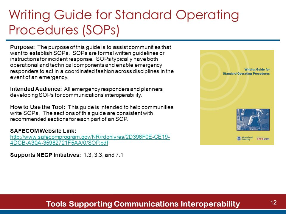 Tools Supporting Communications Interoperability 12 Writing Guide for Standard Operating Procedures (SOPs) Purpose: The purpose of this guide is to assist communities that want to establish SOPs.