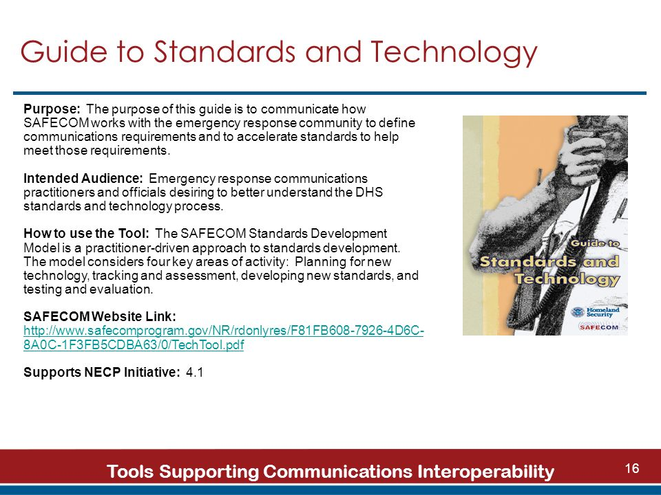 Tools Supporting Communications Interoperability 16 Guide to Standards and Technology Purpose: The purpose of this guide is to communicate how SAFECOM works with the emergency response community to define communications requirements and to accelerate standards to help meet those requirements.