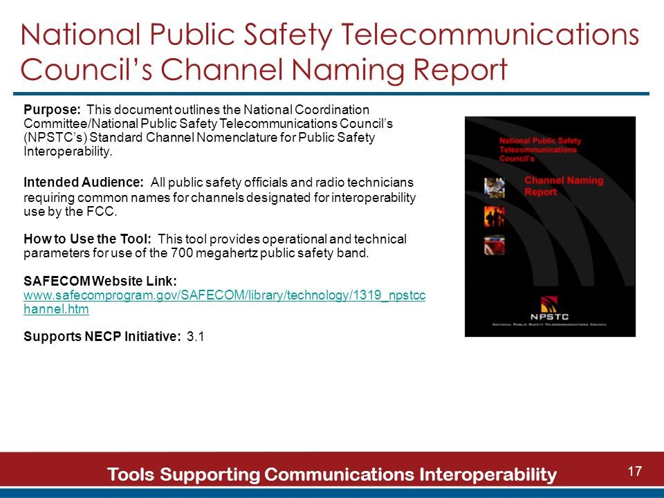 Tools Supporting Communications Interoperability 17 National Public Safety Telecommunications Councils Channel Naming Report Purpose: This document outlines the National Coordination Committee/National Public Safety Telecommunications Councils (NPSTCs) Standard Channel Nomenclature for Public Safety Interoperability.