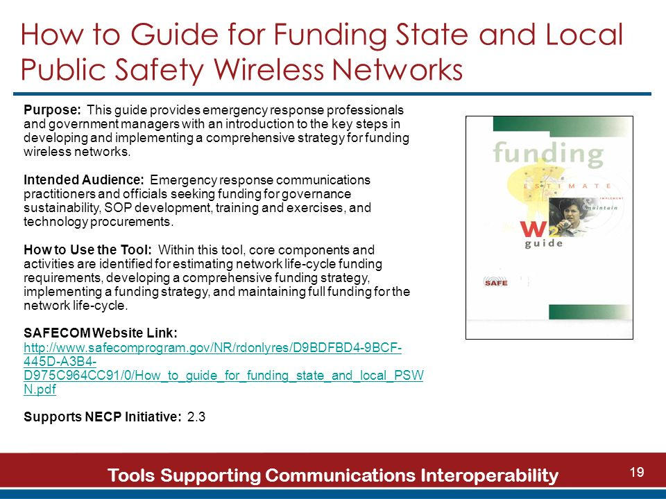 Tools Supporting Communications Interoperability 19 How to Guide for Funding State and Local Public Safety Wireless Networks Purpose: This guide provides emergency response professionals and government managers with an introduction to the key steps in developing and implementing a comprehensive strategy for funding wireless networks.