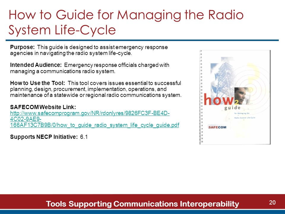Tools Supporting Communications Interoperability 20 How to Guide for Managing the Radio System Life-Cycle Purpose: This guide is designed to assist emergency response agencies in navigating the radio system life-cycle.