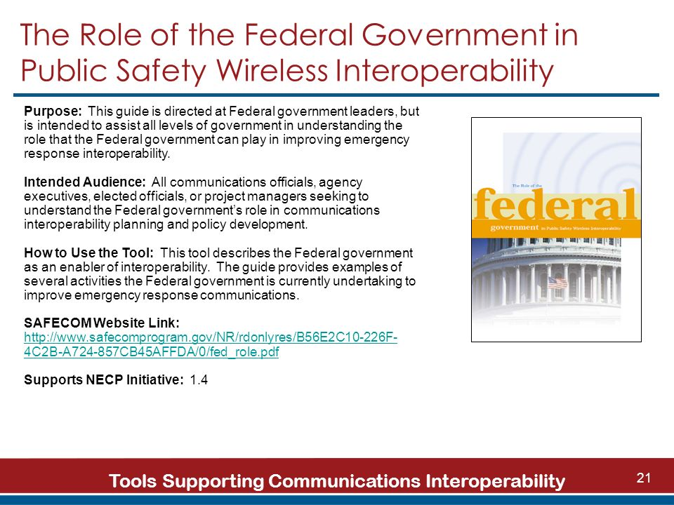 Tools Supporting Communications Interoperability 21 The Role of the Federal Government in Public Safety Wireless Interoperability Purpose: This guide is directed at Federal government leaders, but is intended to assist all levels of government in understanding the role that the Federal government can play in improving emergency response interoperability.