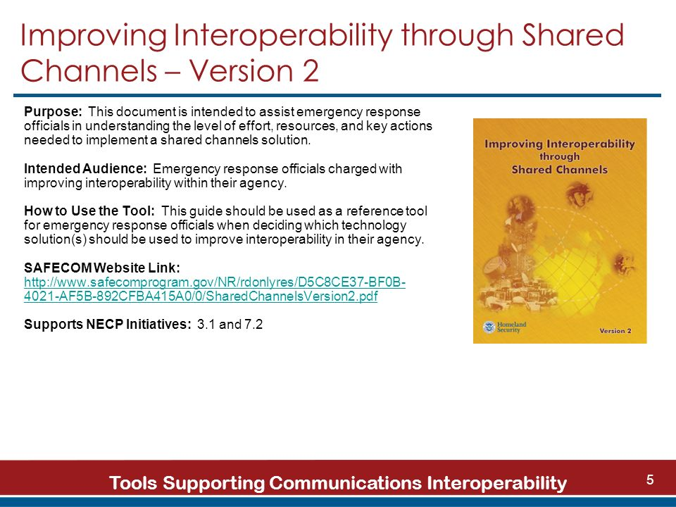 Tools Supporting Communications Interoperability 5 Improving Interoperability through Shared Channels – Version 2 Purpose: This document is intended to assist emergency response officials in understanding the level of effort, resources, and key actions needed to implement a shared channels solution.