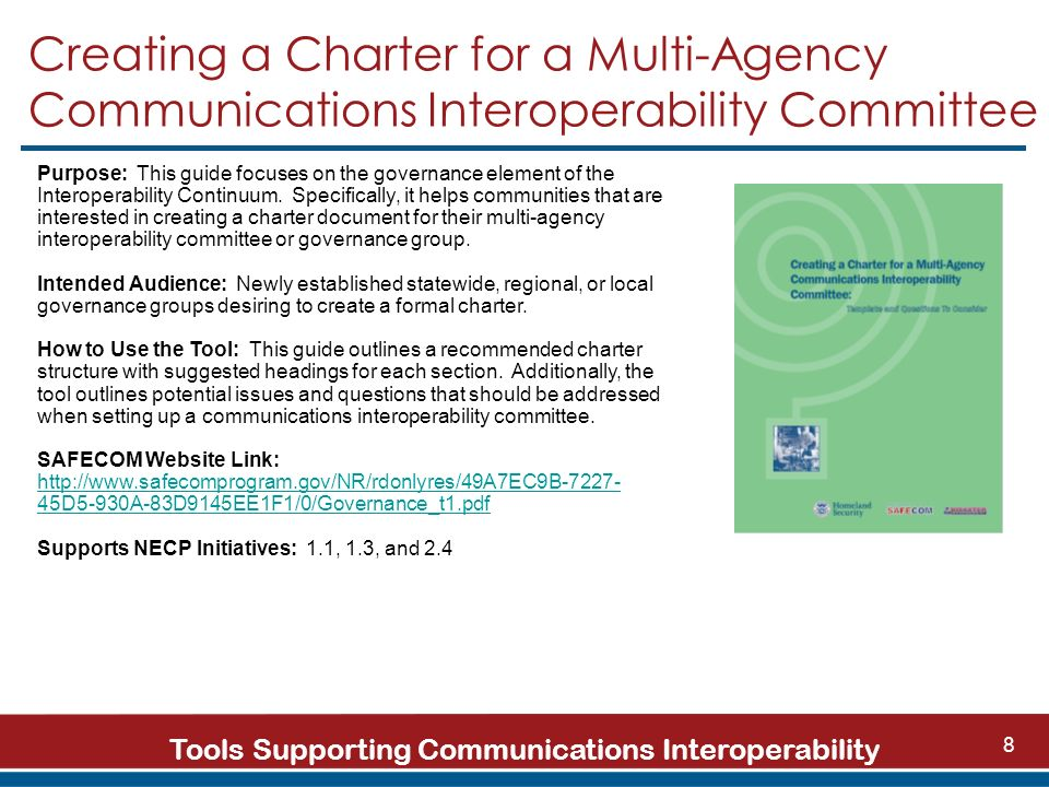 Tools Supporting Communications Interoperability 8 Creating a Charter for a Multi-Agency Communications Interoperability Committee Purpose: This guide focuses on the governance element of the Interoperability Continuum.