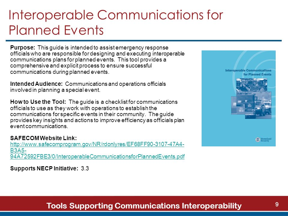 Tools Supporting Communications Interoperability 9 Interoperable Communications for Planned Events Purpose: This guide is intended to assist emergency response officials who are responsible for designing and executing interoperable communications plans for planned events.