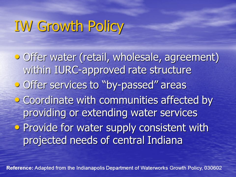 IW Growth Policy Offer water (retail, wholesale, agreement) within IURC-approved rate structure Offer water (retail, wholesale, agreement) within IURC-approved rate structure Offer services to by-passed areas Offer services to by-passed areas Coordinate with communities affected by providing or extending water services Coordinate with communities affected by providing or extending water services Provide for water supply consistent with projected needs of central Indiana Provide for water supply consistent with projected needs of central Indiana Reference: Adapted from the Indianapolis Department of Waterworks Growth Policy, 030602