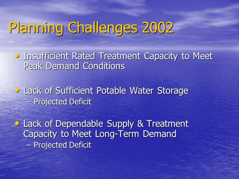 Planning Challenges 2002 Insufficient Rated Treatment Capacity to Meet Peak Demand Conditions Insufficient Rated Treatment Capacity to Meet Peak Deman