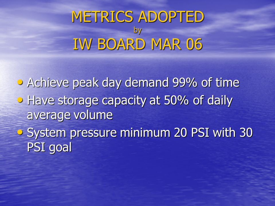 METRICS ADOPTED by IW BOARD MAR 06 Achieve peak day demand 99% of time Achieve peak day demand 99% of time Have storage capacity at 50% of daily average volume Have storage capacity at 50% of daily average volume System pressure minimum 20 PSI with 30 PSI goal System pressure minimum 20 PSI with 30 PSI goal