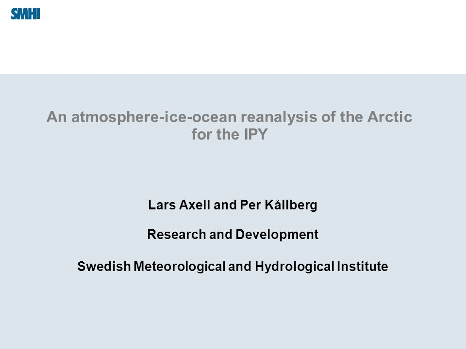 An atmosphere-ice-ocean reanalysis of the Arctic for the IPY Lars Axell and Per Kållberg Research and Development Swedish Meteorological and Hydrological Institute