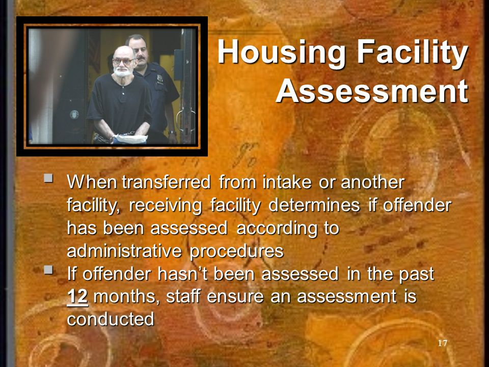 17 Housing Facility Assessment When transferred from intake or another facility, receiving facility determines if offender has been assessed according to administrative procedures When transferred from intake or another facility, receiving facility determines if offender has been assessed according to administrative procedures If offender hasnt been assessed in the past 12 months, staff ensure an assessment is conducted If offender hasnt been assessed in the past 12 months, staff ensure an assessment is conducted